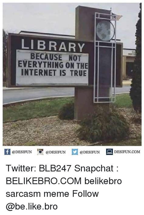 Everything On The Internet Is True Meme - 5 library because not everything on the internet is true ca k 증 desifuncom twitter blb247