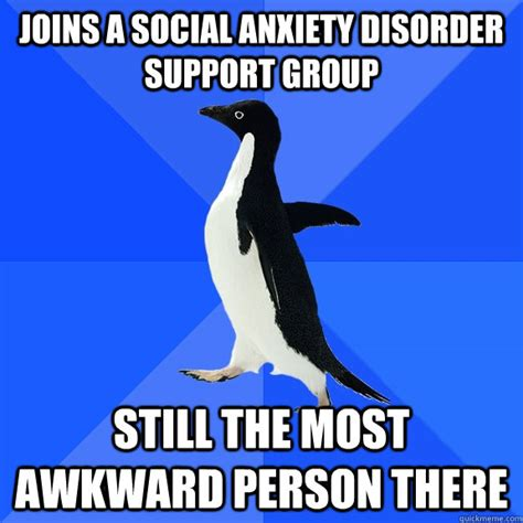 Social Anxiety Memes - joins a social anxiety disorder support group still the most awkward person there socially