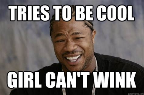 Wink Meme - tries to be cool girl can t wink xzibit meme quickmeme
