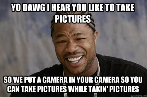 Camera Meme - yo dawg i hear you like to take pictures so we put a camera in your camera so you can take