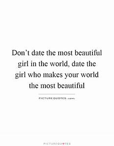 Don't date the most beautiful girl in the world, date the ...
