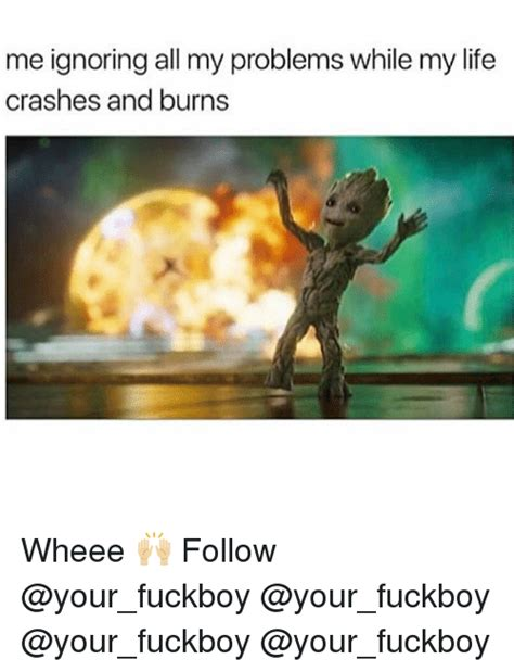 Fuckboy Memes - me ignoring all my problems while my life crashes and burns wheee follow fuckboy meme on sizzle