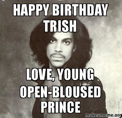 Prince Birthday Meme - happy birthday trish love young open bloused prince make a meme