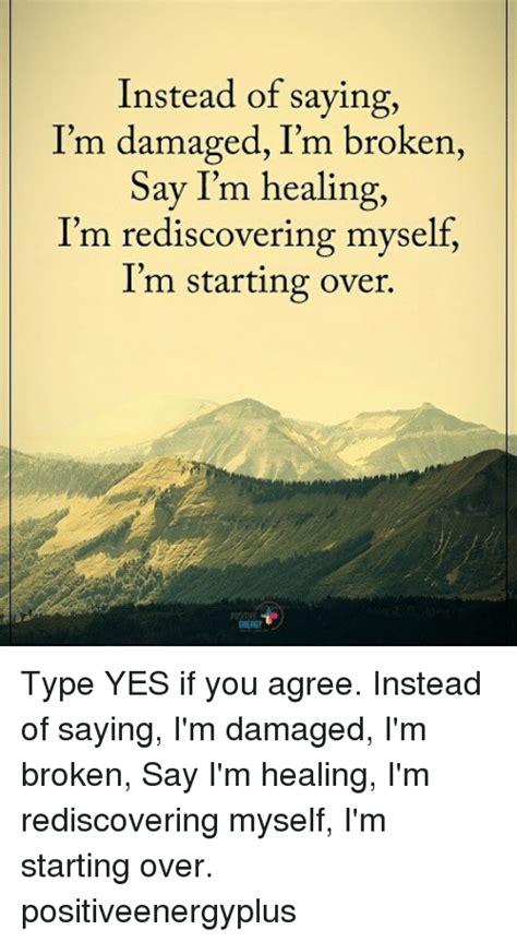 Healer Memes - instead of saying i m damaged i m broken say i m healing i m rediscovering myself i m starting