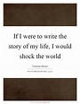 If I were to write the story of my life, I would shock the ...