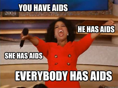 Aids Meme - you have aids everybody has aids he has aids she has aids oprah you get a car quickmeme