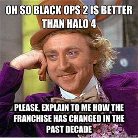 Black Ops 2 Memes - oh so black ops 2 is better than halo 4 please explain to me how the franchise has changed in