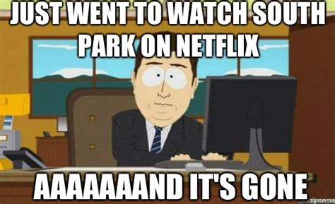 South Park And Its Gone Meme - just went to watch south park on netflix aaaaaaand it s gone aaaand its gone quickmeme