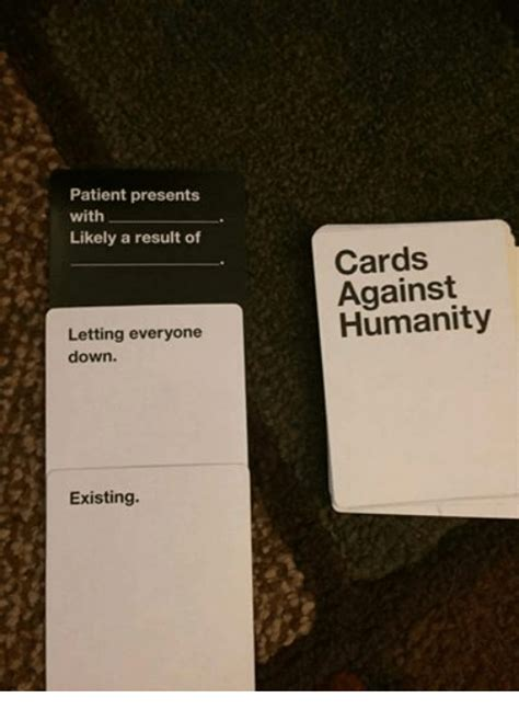 Cards Against Humanity Memes - patient presents with likely a result of letting everyone down existing cards against humanity