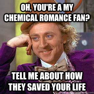 My Chemical Romance Memes - oh you re a my chemical romance fan tell me about how they saved your life condescending
