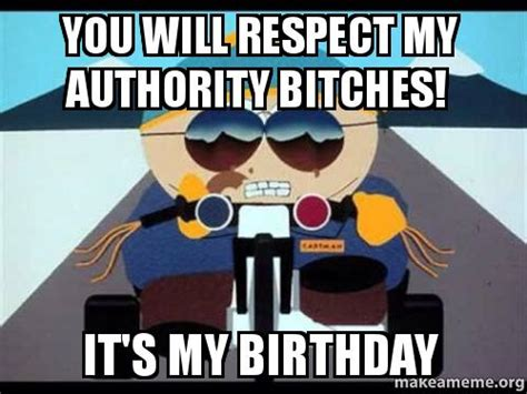 Birthday Bitch Meme - you will respect my authority bitches it s my birthday make a meme