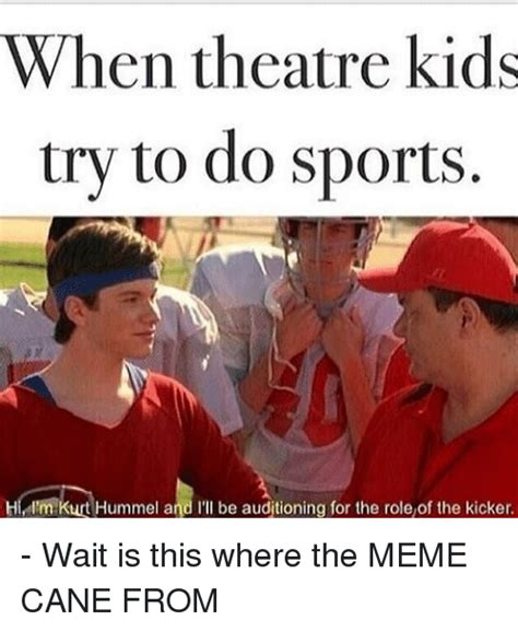 Theater Memes - when theatre kids try to do sports hi i m kurt hummel and i ll be auditioning for the role of