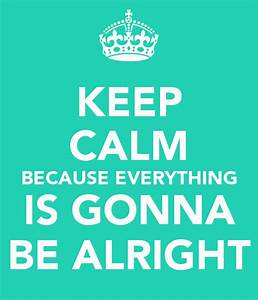 Everything is gonna be alright quotes quotesgram for Everything is gonna be alright