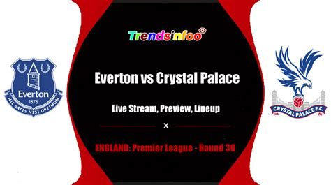 Everton vs Crystal Palace Live Streaming, Preview, How To ...