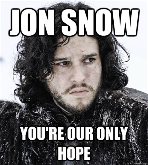 Jon Snow Memes - jon snow you re our only hope jon snow quickmeme