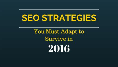 Seo Strategy 2016 by Seo Strategies You Must Adapt To Survive In 2016 Ground
