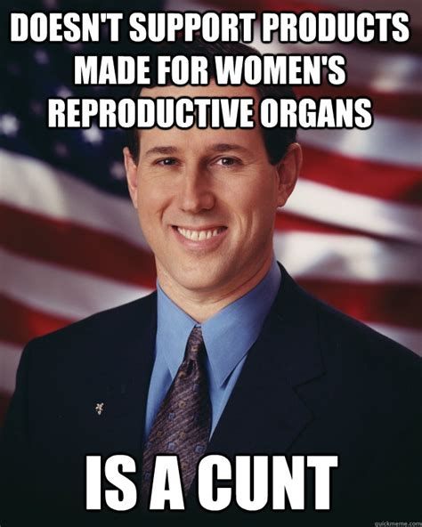 Cunt Meme - doesn t support products made for women s reproductive organs is a cunt rick santorum quickmeme