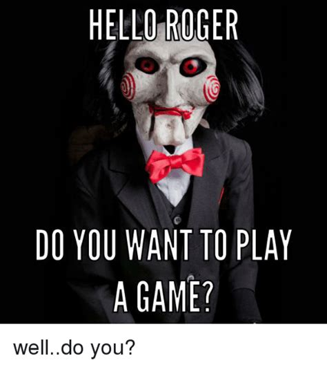 Do You Want To Play A Game Meme - hello roger do you want to play a game welldo you hello meme on loveforquotes com