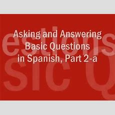 Asking And Answering Questions In Spanish, Part 2a Interrogatives And Formulaic Questions