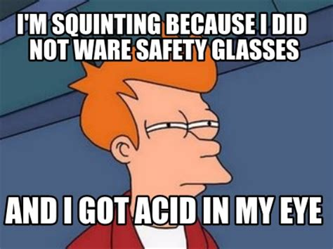 Safety Glasses Meme - meme creator i m squinting because i did not ware safety glasses and i got acid in my eye meme