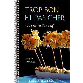livre cuisine pas cher trop bon et pas cher cent recettes d un grand chef broch 233 jacques thorel achat livre