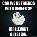 Can we be friends with benefits? Irrelevant question ...