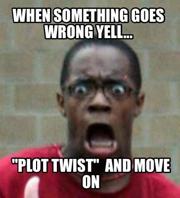 Moving On Meme - meme creator when something goes wrong yell quot plot twist quot and move on meme generator at