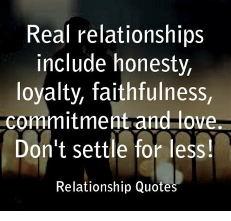 Real Relationship Memes - real relationships include honesty loyalty faithfulness commitment and love don t settle for
