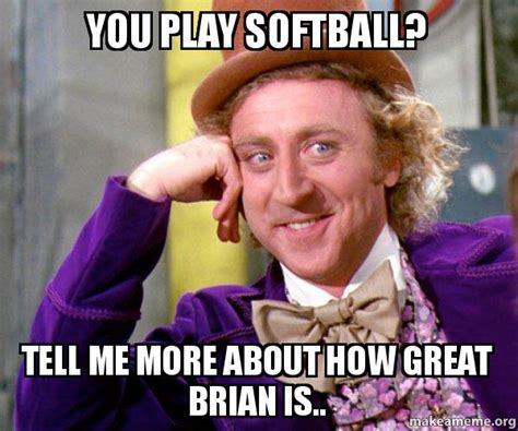 Willy Wonka Tell Me More Meme - you play softball tell me more about how great brian is willy wonka sarcasm meme make a meme