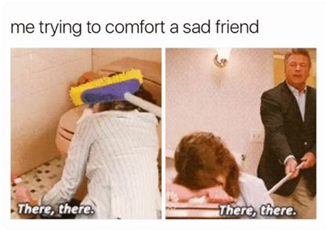 Comfort Memes - me trying to comfort a sad friend there there there there