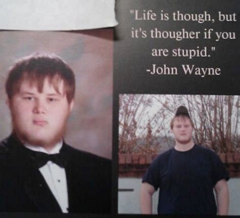 I am patient with stupidity but not with those who are proud of it. Life is Tough But It's Tougher If You Are Stupid- John Wayne Yearbook Quote Fail - Funny - Faxo