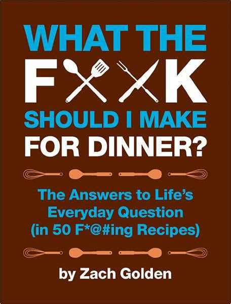 what should i for dinner what the f should i make for dinner the answers to life s everyday question in 50 f ing