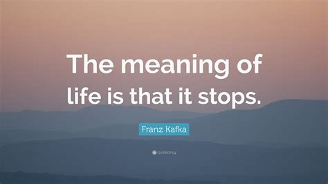 "Franz Kafka Quote ""the Meaning Of Life Is That It Stops"