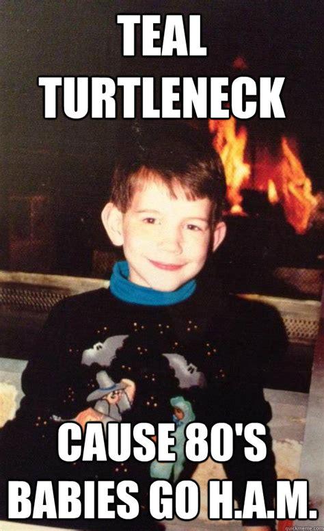 Turtleneck Meme - teal turtleneck cause 80 s babies go h a m teal turtleneck quickmeme