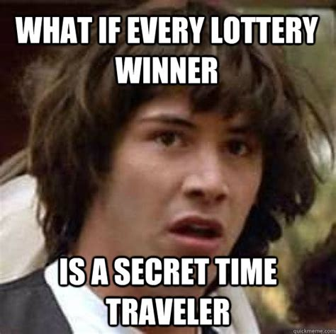 Winner Meme - what if every lottery winner is a secret time traveler conspiracy keanu quickmeme