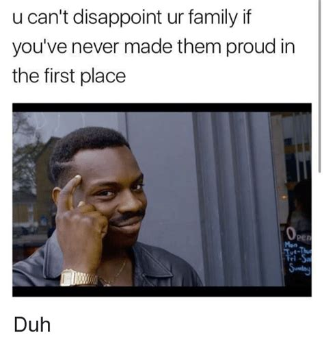 Made Meme - u can t disappoint ur family if you ve never made them proud in the first place duh meme on me me