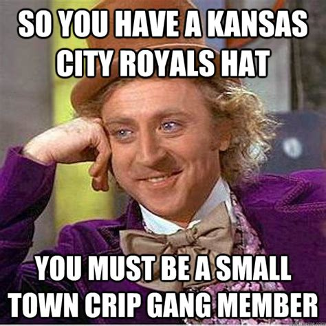 Kansas Meme - so you have a kansas city royals hat you must be a small town crip gang member kihei crip