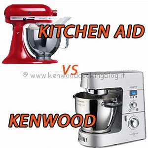 Kenwood Cooking Blog Meglio KitchenAid o Kenwood Cooking Chef differenze, quale scegliere