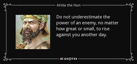 attila  hun quote   underestimate  power