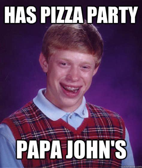 Papa Johns Memes - has pizza party papa john s bad luck brian quickmeme