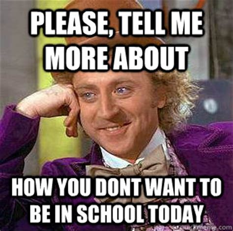 Please Tell Me More Meme - please tell me more about how you dont want to be in school today condescending wonka quickmeme