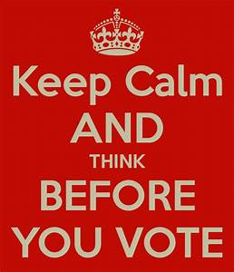 Keep Calm AND THINK BEFORE YOU VOTE Poster | Mo | Keep ...