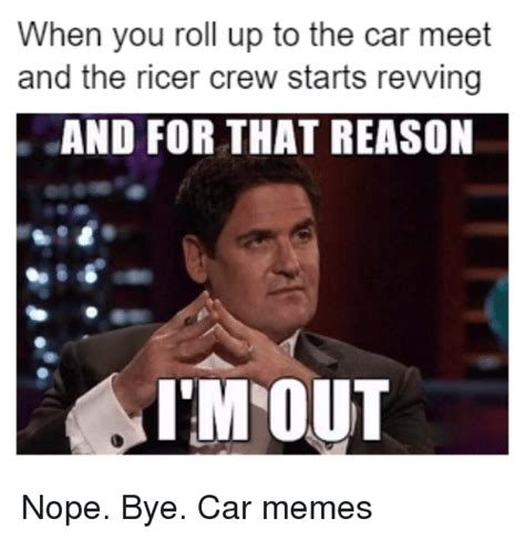 Roll Up Meme - when you roll up to the car meet and the ricer crew starts revving and for that reason im out