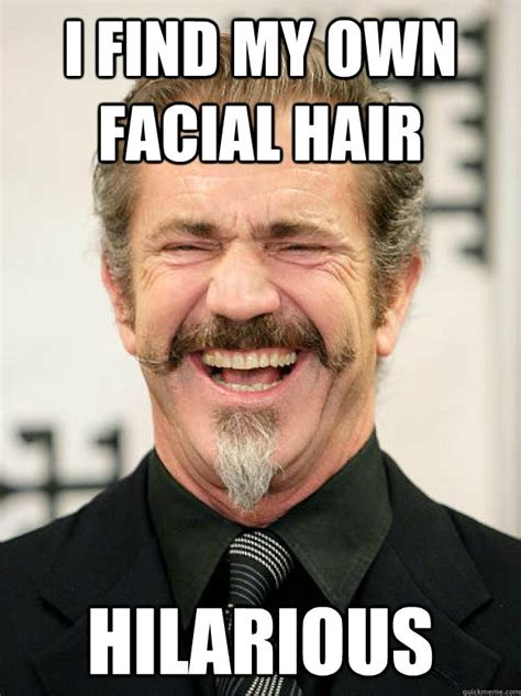 Facial Hair Meme - i find my own facial hair hilarious insane mel gibson quickmeme