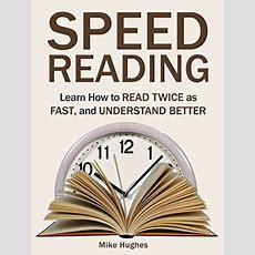Speed Reading Learn How To Read Twice As Fast, And Understand Better By Mike Hughes