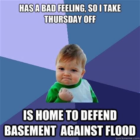 Flooded Basement Meme - has a bad feeling so i take thursday off is home to defend basement against flood success kid