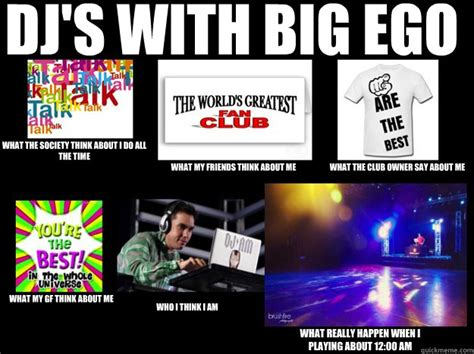 Meme Dj - dj s with big ego what the society think about i do all the time what my friends think about me