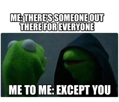 For Me Meme - meme creator me there s someone out there for everyone me to me except you meme generator at