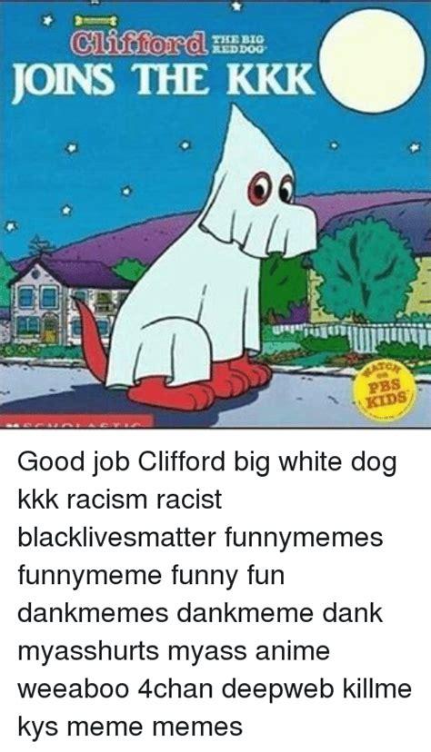 Clifford Memes - the big red dog joins the kkk pbs good job clifford big white dog kkk racism racist
