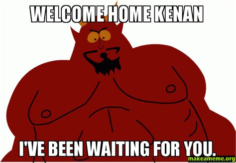 Welcome Home Meme - welcome home kenan i ve been waiting for you make a meme